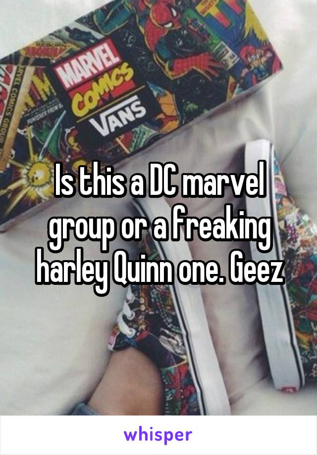 Is this a DC marvel group or a freaking harley Quinn one. Geez