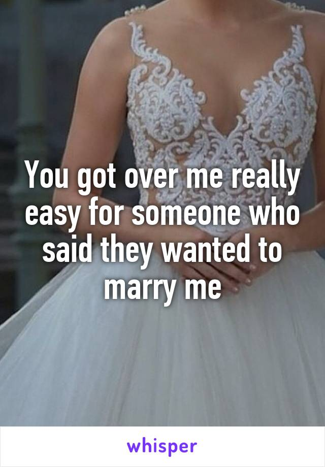 You got over me really easy for someone who said they wanted to marry me