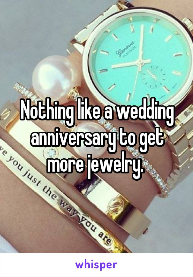 Nothing like a wedding anniversary to get more jewelry.