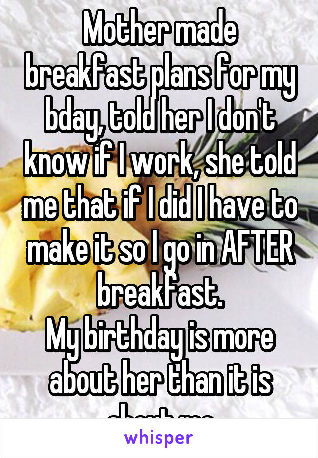 Mother made breakfast plans for my bday, told her I don't know if I work, she told me that if I did I have to make it so I go in AFTER breakfast. My birthday is more about her than it is about me