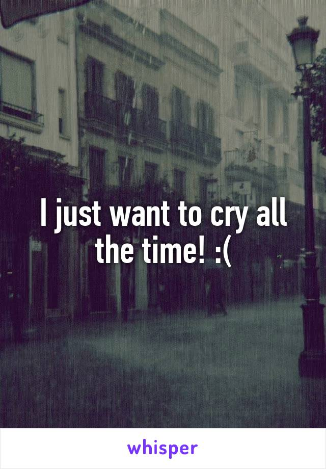 I just want to cry all the time! :(