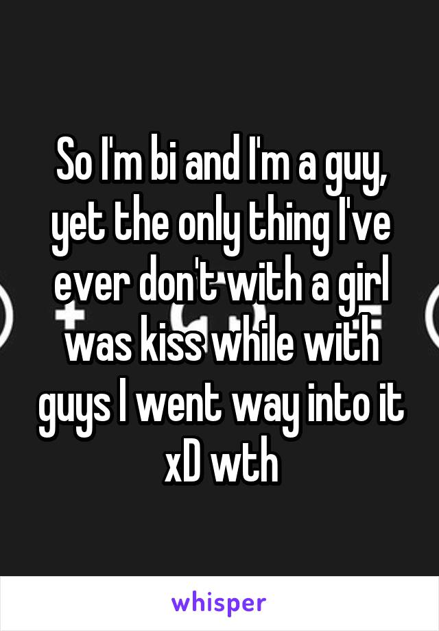 So I'm bi and I'm a guy, yet the only thing I've ever don't with a girl was kiss while with guys I went way into it xD wth