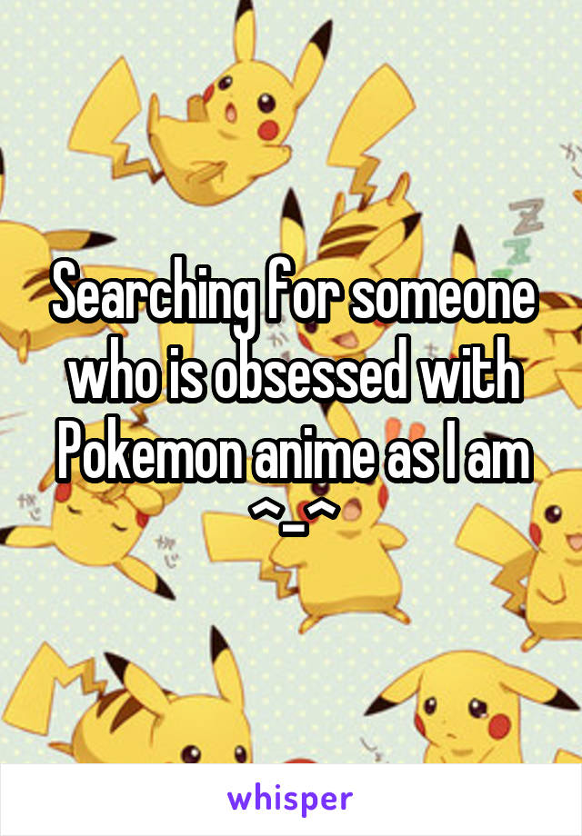 Searching for someone who is obsessed with Pokemon anime as I am ^-^