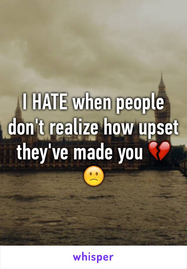 I HATE when people don't realize how upset they've made you 💔🙁
