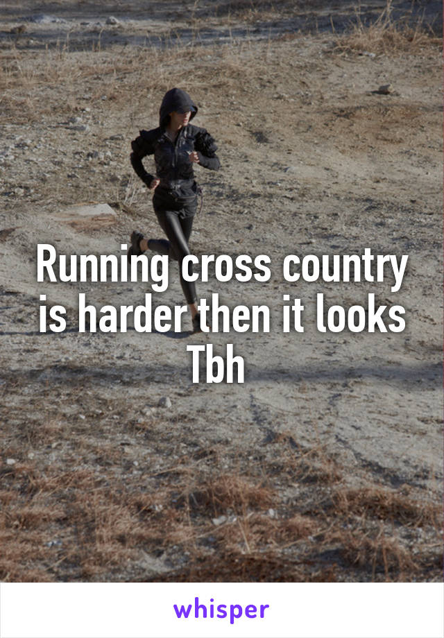 Running cross country is harder then it looks Tbh