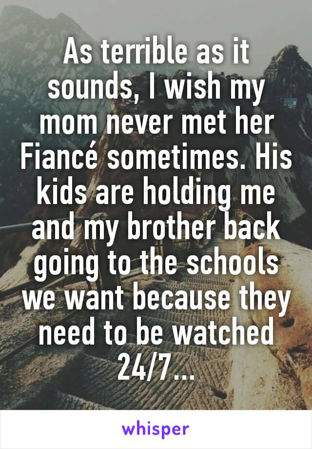 As terrible as it sounds, I wish my mom never met her Fiancé sometimes. His kids are holding me and my brother back going to the schools we want because they need to be watched 24/7...