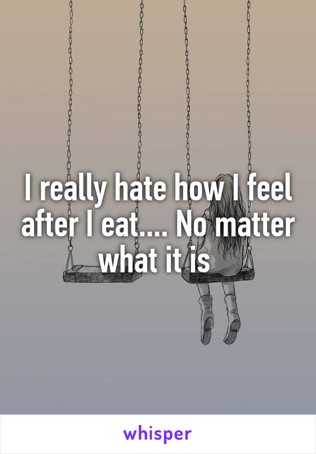 I really hate how I feel after I eat.... No matter what it is