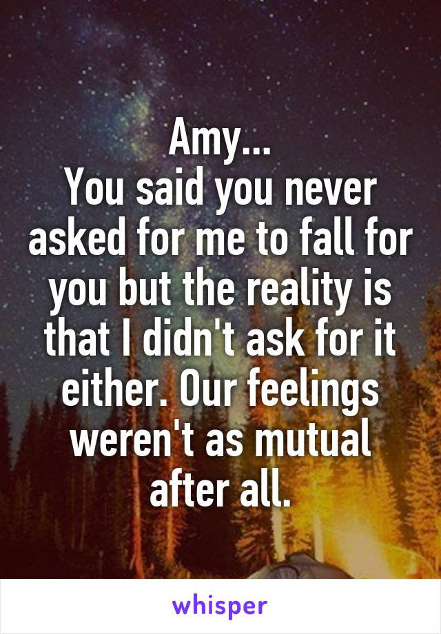 Amy... You said you never asked for me to fall for you but the reality is that I didn't ask for it either. Our feelings weren't as mutual after all.