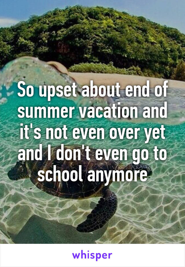So upset about end of summer vacation and it's not even over yet and I don't even go to school anymore
