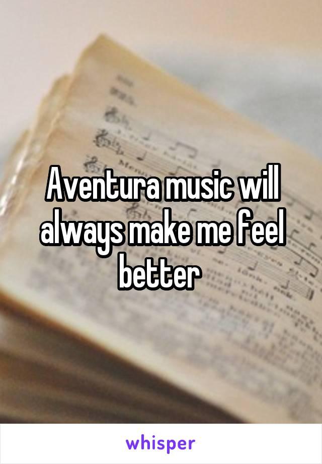 Aventura music will always make me feel better