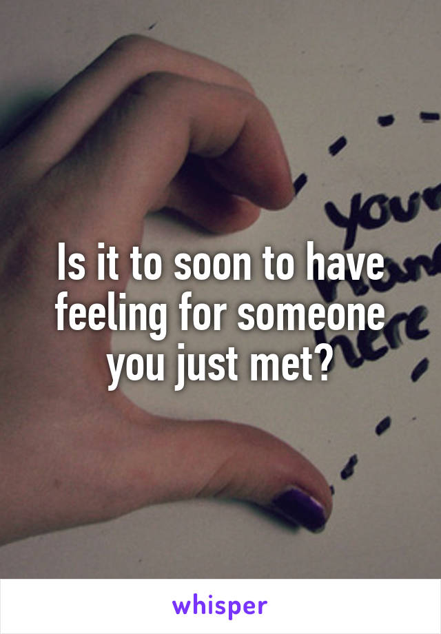 Is it to soon to have feeling for someone you just met?