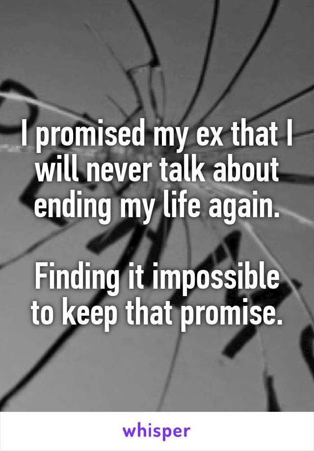 I promised my ex that I will never talk about ending my life again.  Finding it impossible to keep that promise.