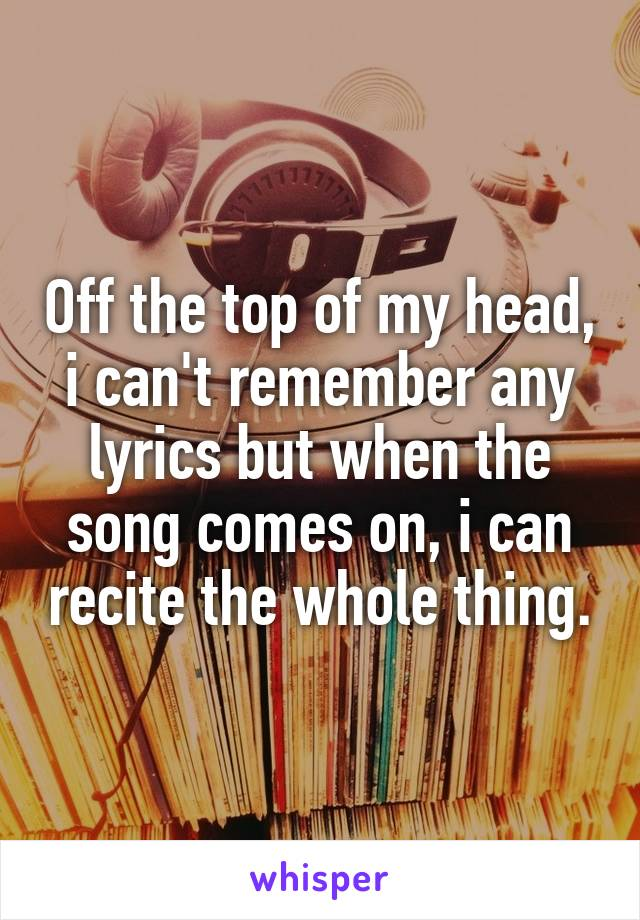 Off the top of my head, i can't remember any lyrics but when the song comes on, i can recite the whole thing.