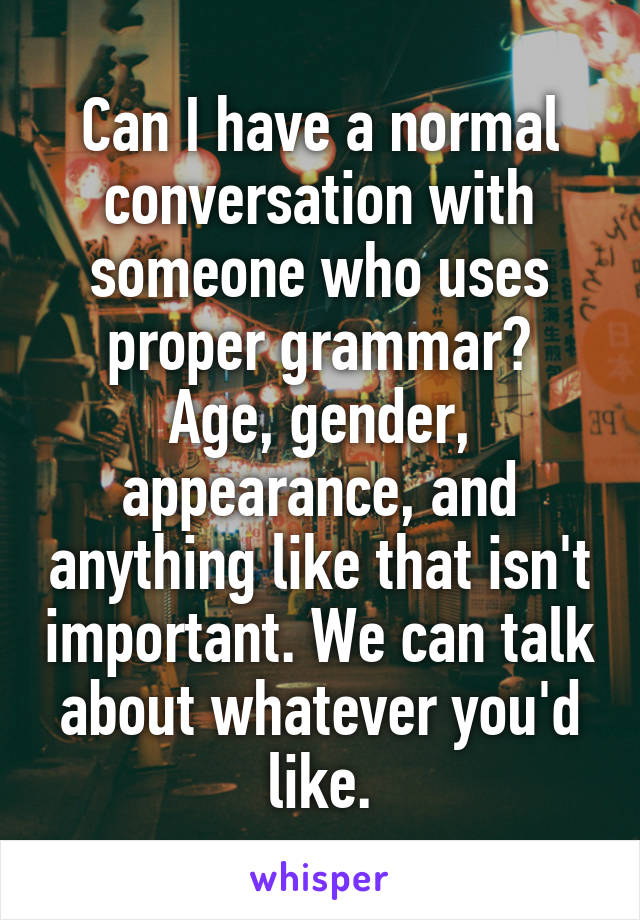 Can I have a normal conversation with someone who uses proper grammar? Age, gender, appearance, and anything like that isn't important. We can talk about whatever you'd like.