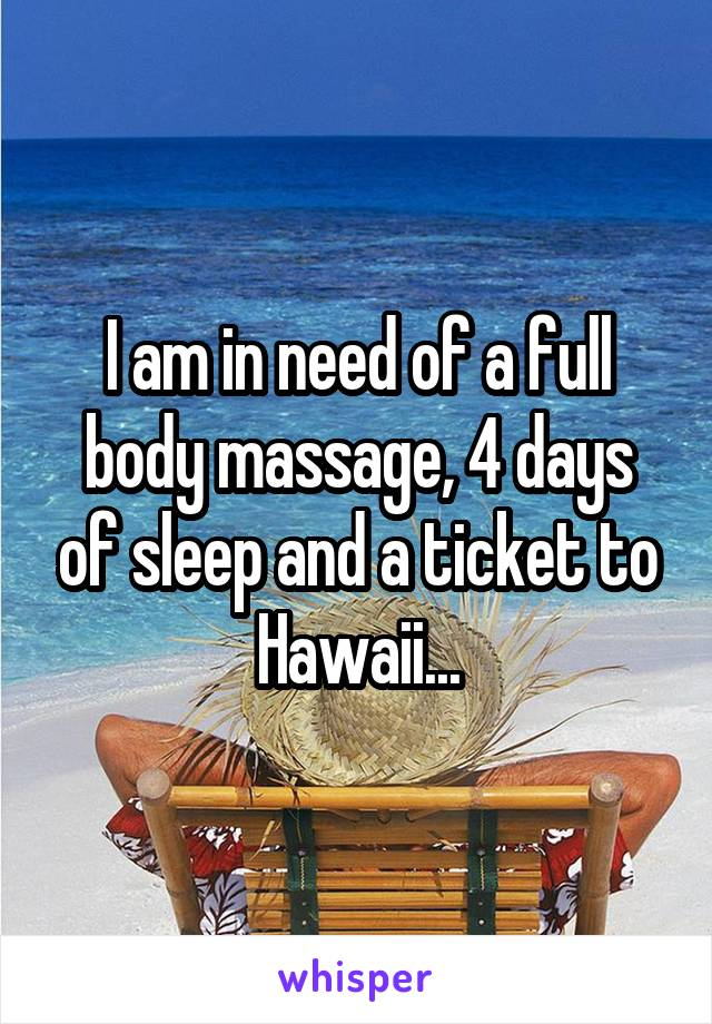 I am in need of a full body massage, 4 days of sleep and a ticket to Hawaii...