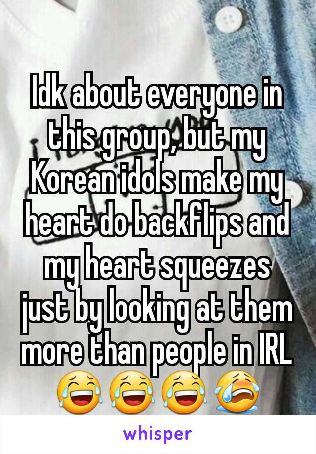 Idk about everyone in this group, but my Korean idols make my heart do backflips and my heart squeezes just by looking at them more than people in IRL 😂😂😂😭