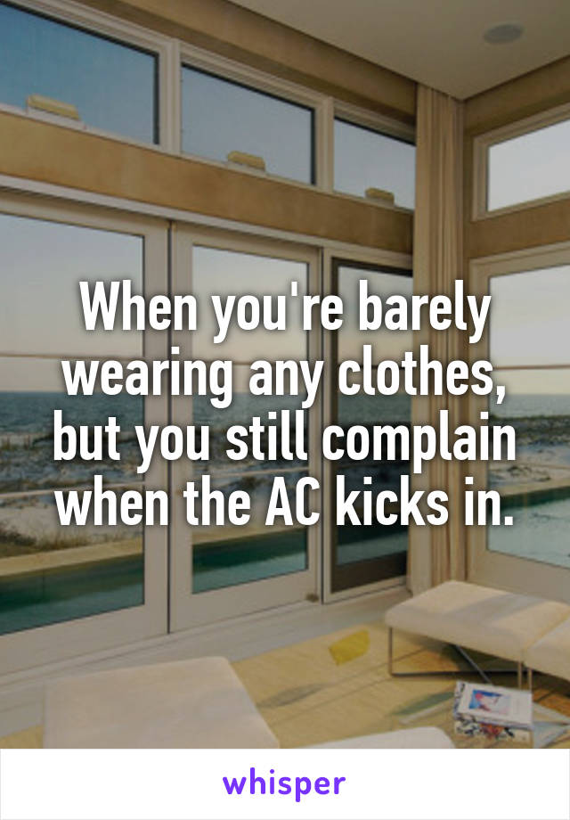 When you're barely wearing any clothes, but you still complain when the AC kicks in.