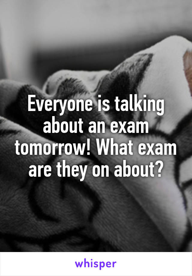Everyone is talking about an exam tomorrow! What exam are they on about?