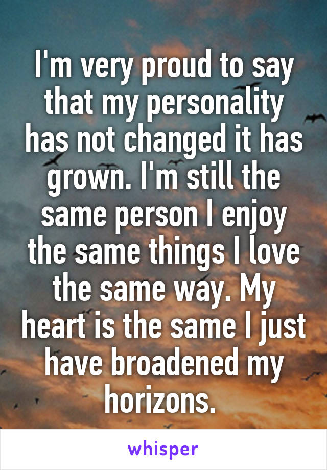 I'm very proud to say that my personality has not changed it has grown. I'm still the same person I enjoy the same things I love the same way. My heart is the same I just have broadened my horizons.