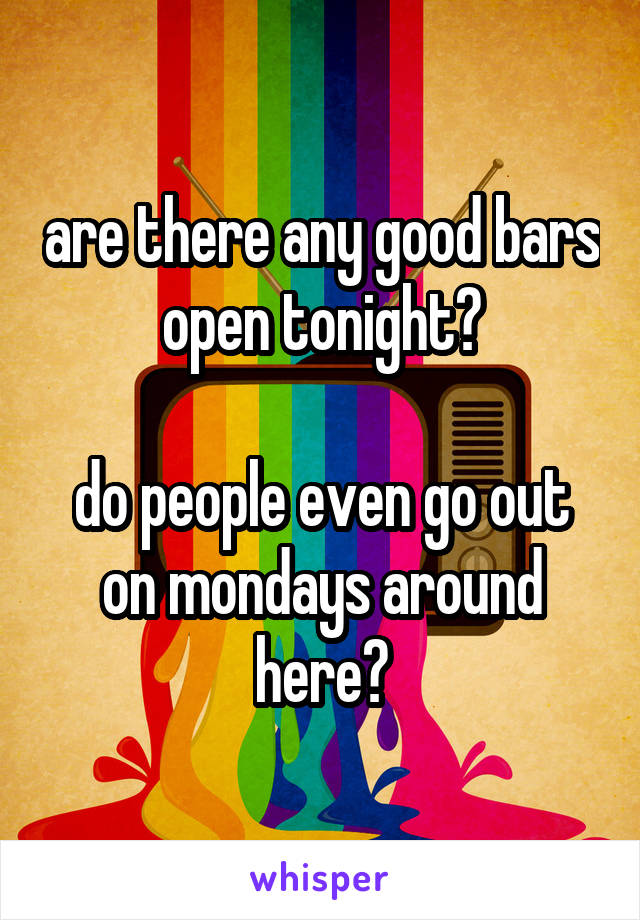 are there any good bars open tonight?  do people even go out on mondays around here?