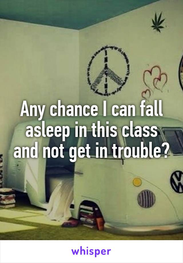Any chance I can fall asleep in this class and not get in trouble?