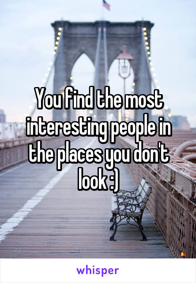 You find the most interesting people in the places you don't look :)