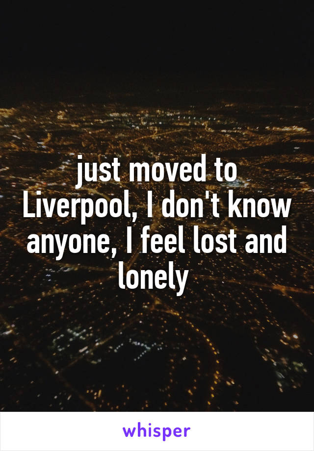 just moved to Liverpool, I don't know anyone, I feel lost and lonely