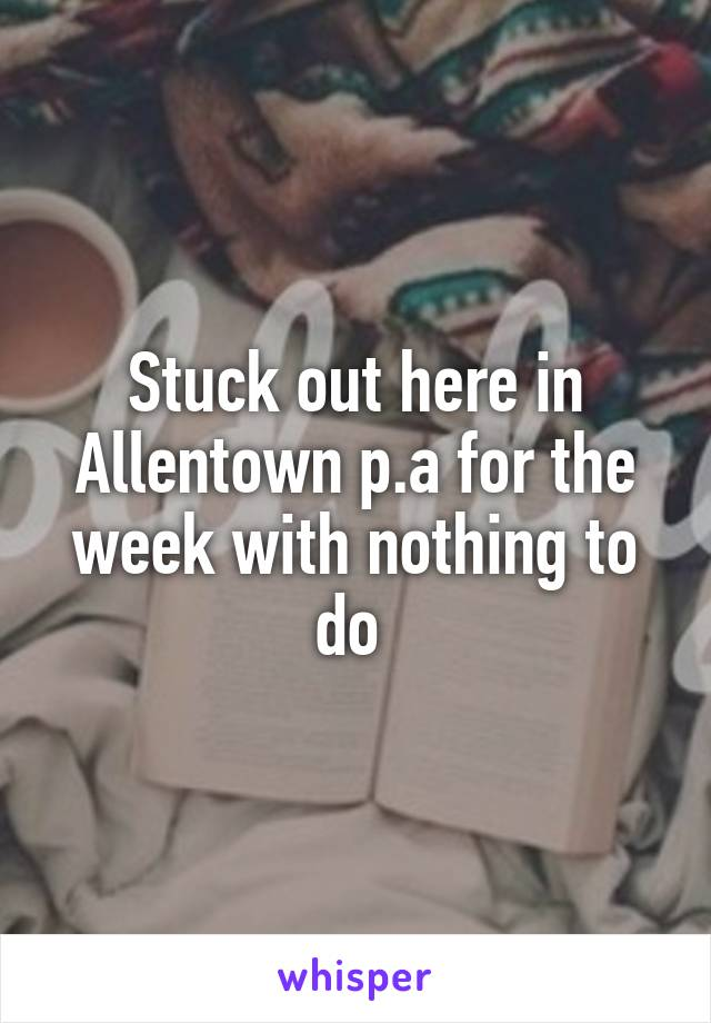 Stuck out here in Allentown p.a for the week with nothing to do