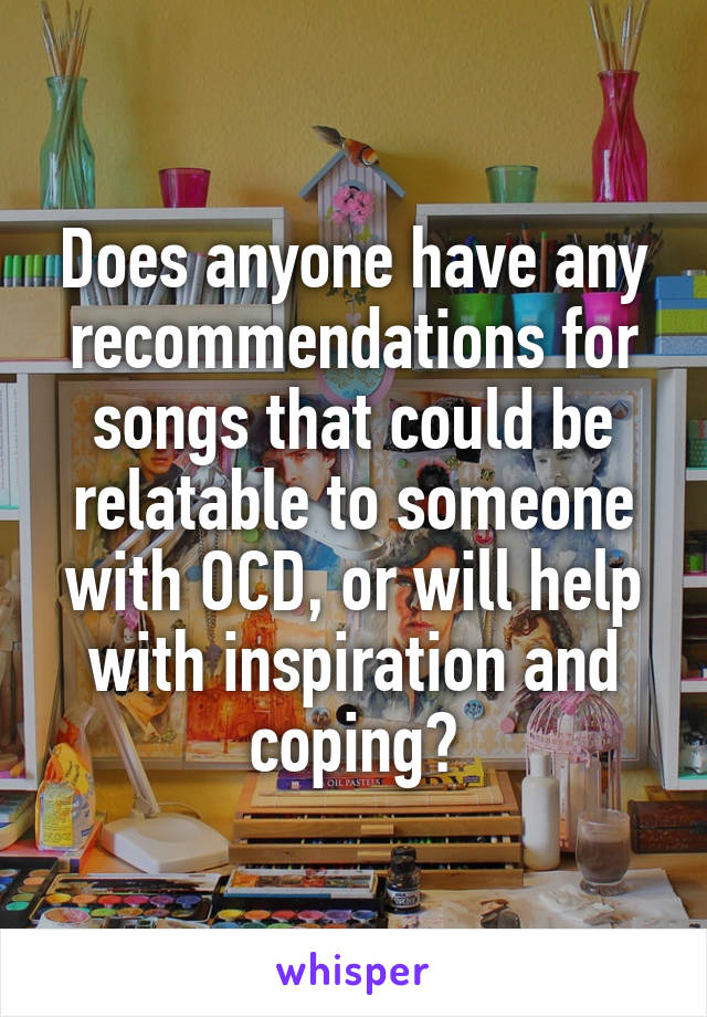 Does anyone have any recommendations for songs that could be relatable to someone with OCD, or will help with inspiration and coping?