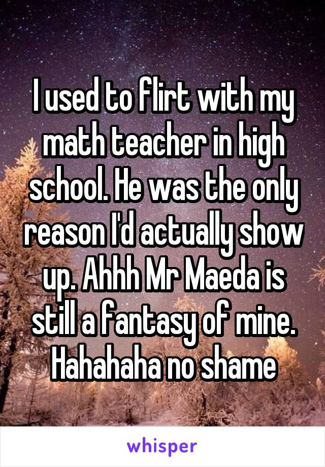 I used to flirt with my math teacher in high school. He was the only reason I'd actually show up. Ahhh Mr Maeda is still a fantasy of mine. Hahahaha no shame