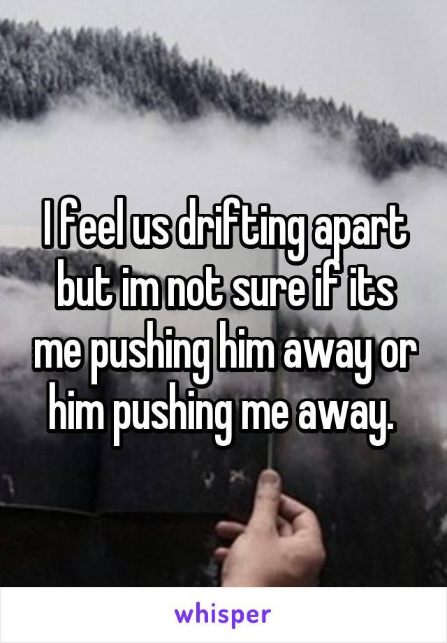I feel us drifting apart but im not sure if its me pushing him away or him pushing me away.