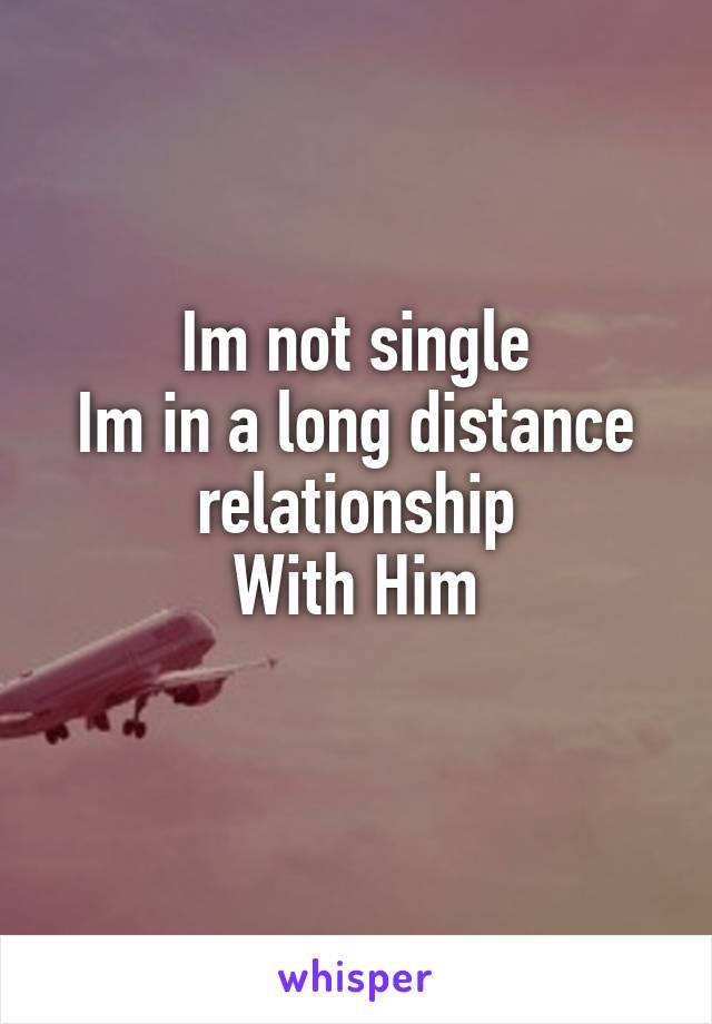 Im not single Im in a long distance relationship With Him