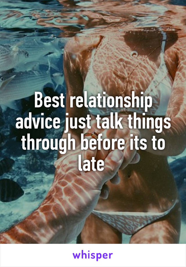 Best relationship advice just talk things through before its to late