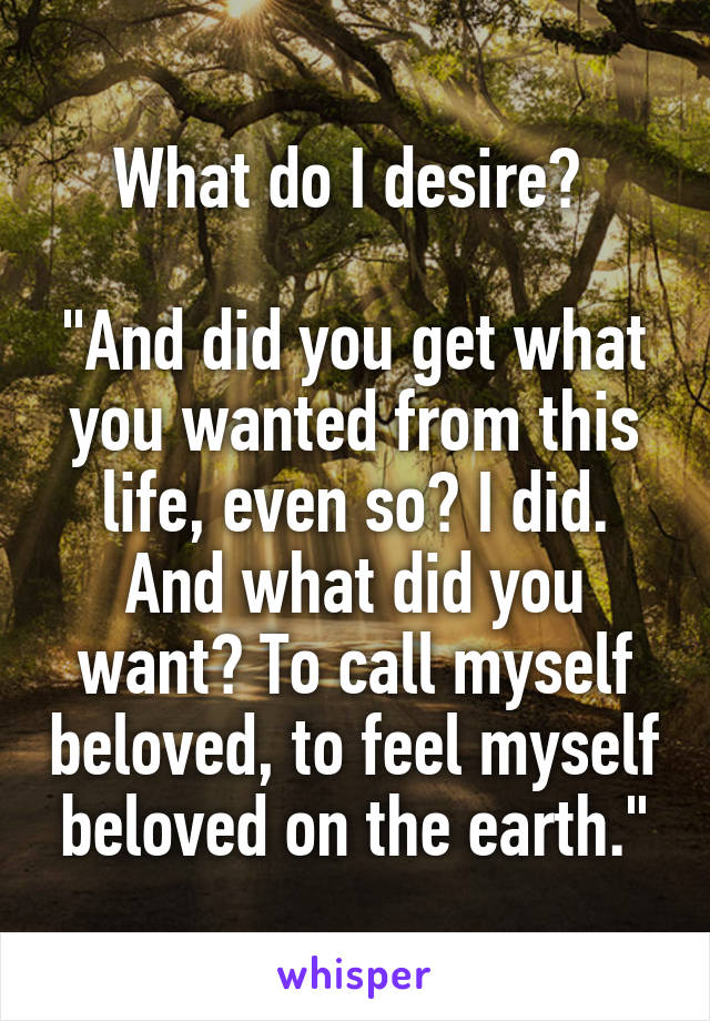 """What do I desire?   """"And did you get what you wanted from this life, even so? I did. And what did you want? To call myself beloved, to feel myself beloved on the earth."""""""