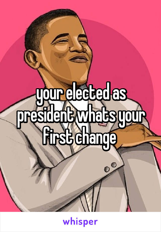 your elected as president whats your first change