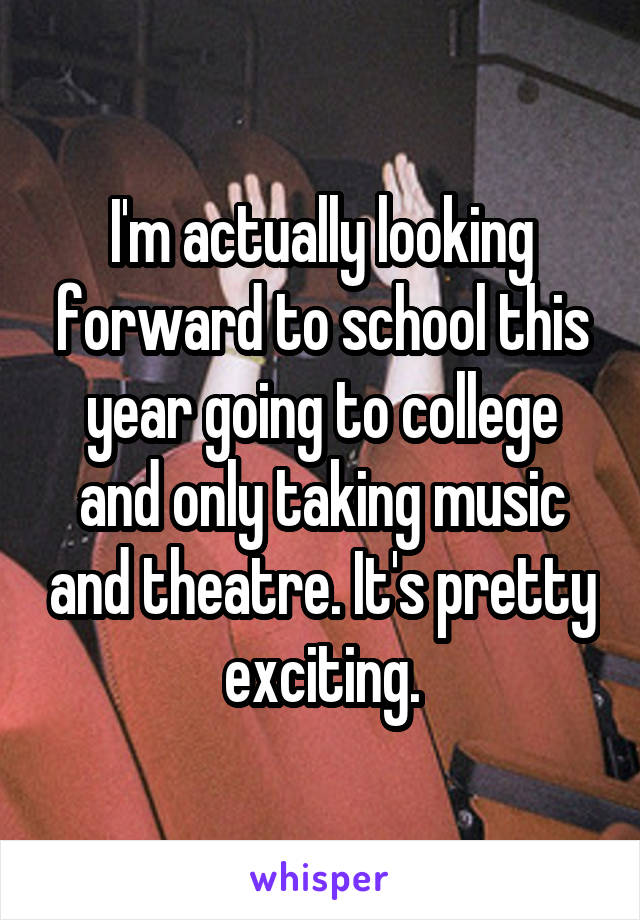 I'm actually looking forward to school this year going to college and only taking music and theatre. It's pretty exciting.