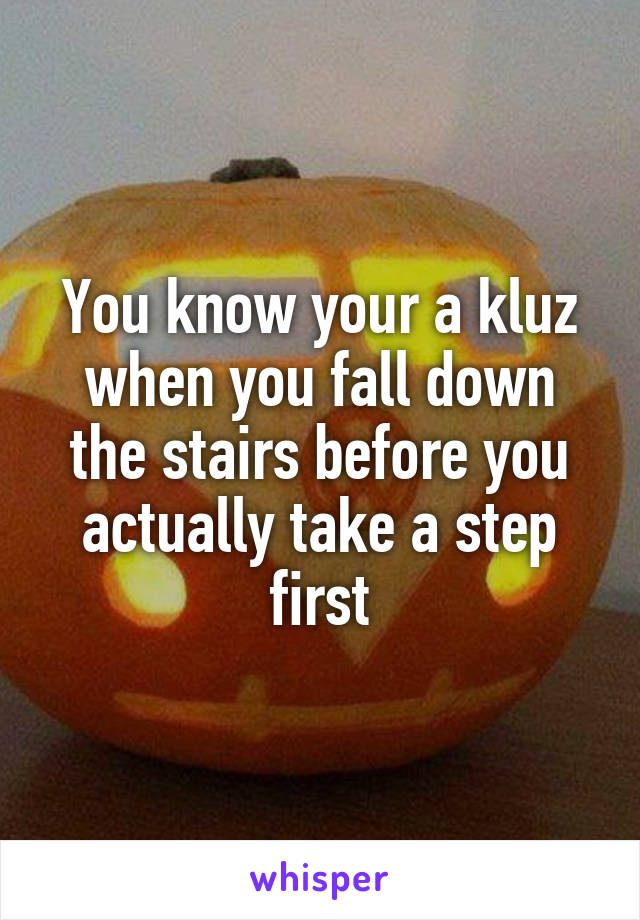 You know your a kluz when you fall down the stairs before you actually take a step first