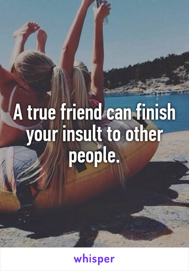 A true friend can finish your insult to other people.