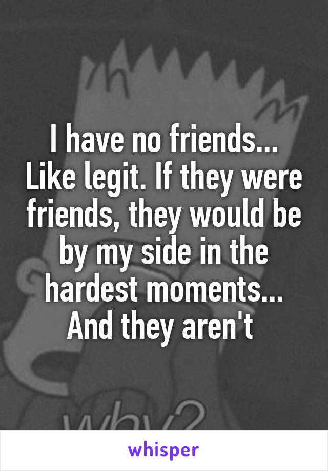 I have no friends... Like legit. If they were friends, they would be by my side in the hardest moments... And they aren't