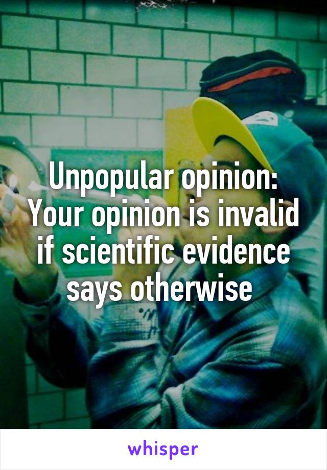 Unpopular opinion: Your opinion is invalid if scientific evidence says otherwise