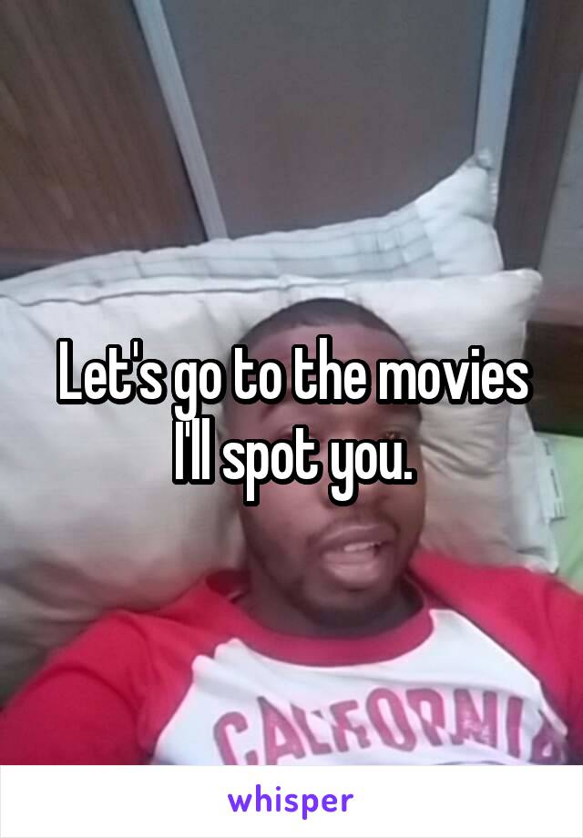 Let's go to the movies I'll spot you.