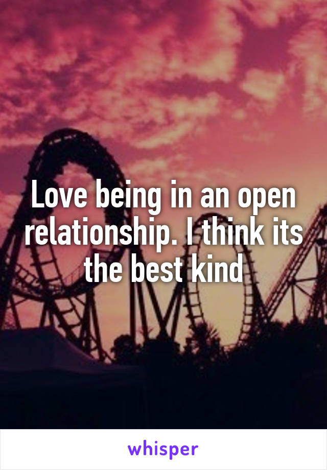 Love being in an open relationship. I think its the best kind