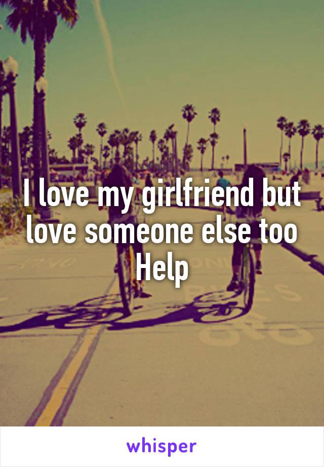I love my girlfriend but love someone else too Help