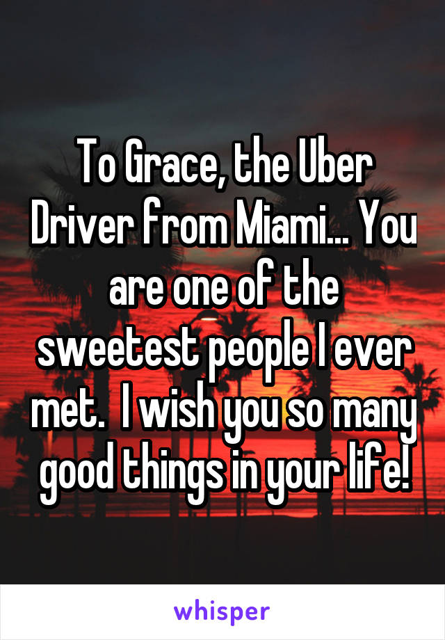 To Grace, the Uber Driver from Miami... You are one of the sweetest people I ever met.  I wish you so many good things in your life!