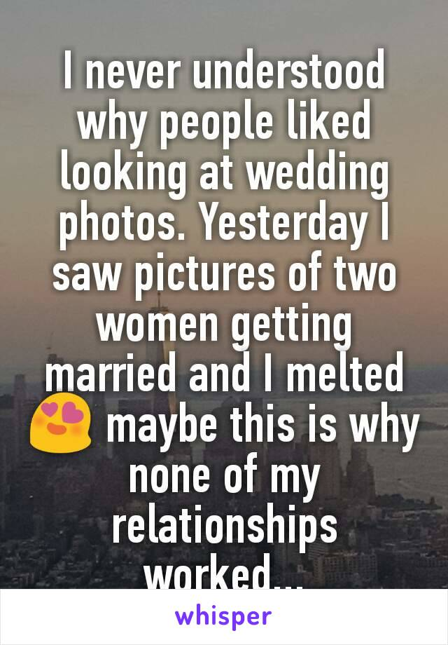 I never understood why people liked looking at wedding photos. Yesterday I saw pictures of two women getting married and I melted 😍 maybe this is why none of my relationships worked...
