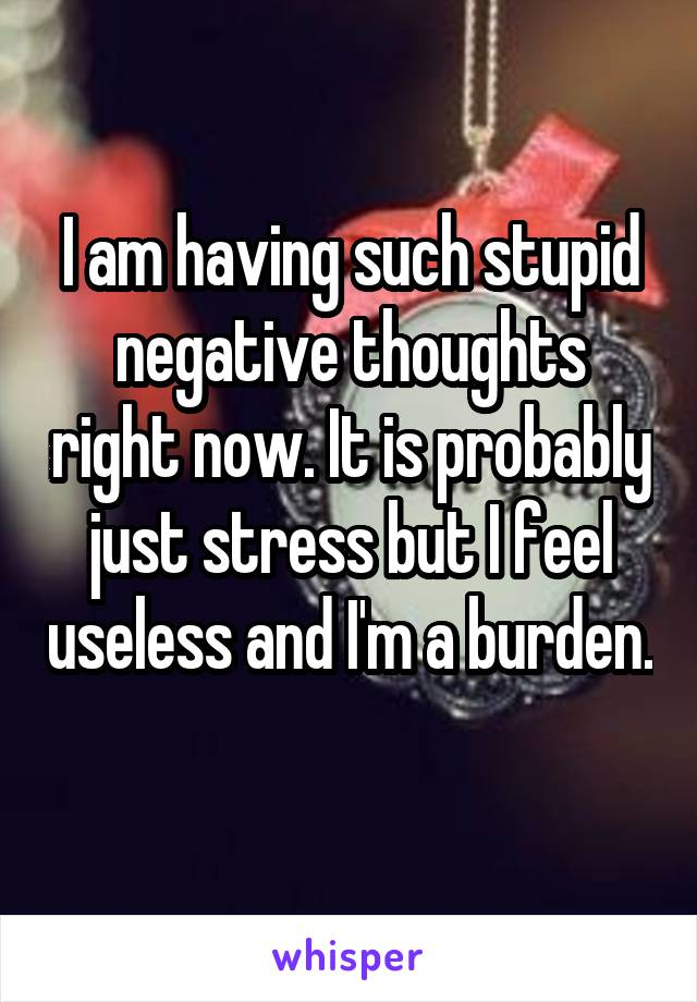 I am having such stupid negative thoughts right now. It is probably just stress but I feel useless and I'm a burden.