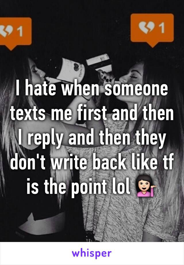 I hate when someone texts me first and then I reply and then they don't write back like tf is the point lol 💁🏻