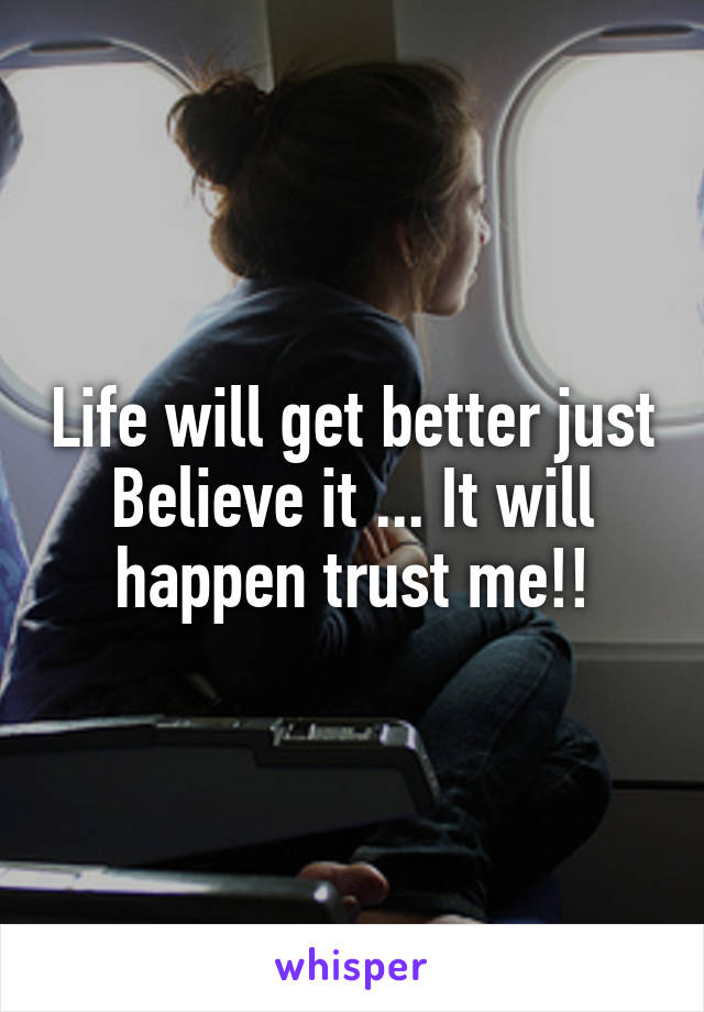 Life will get better just Believe it ... It will happen trust me!!