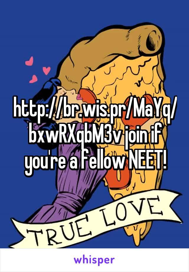 http://br.wis.pr/MaYq/bxwRXqbM3v join if you're a fellow NEET!