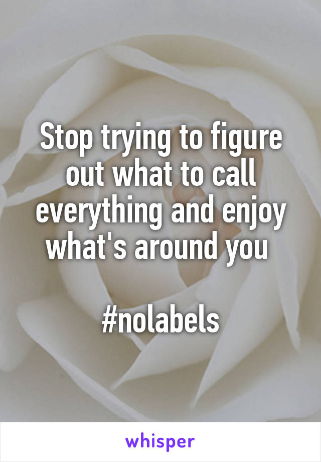 Stop trying to figure out what to call everything and enjoy what's around you   #nolabels